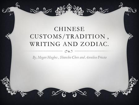 CHINESE CUSTOMS/TRADITION, WRITING AND ZODIAC. By, Megan Hughes, Shanchu Chen and Annilese Friscia.