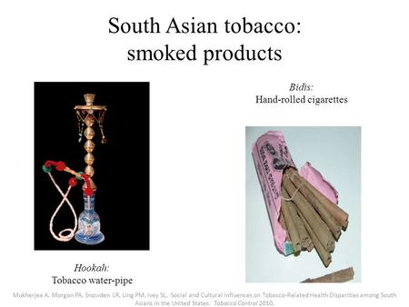 South Asian tobacco: smoked products Hookah: Tobacco water-pipe Bidis: Hand-rolled cigarettes Mukherjea A, Morgan PA, Snowden LR, Ling PM, Ivey SL. Social.