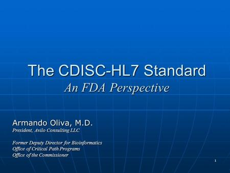 1 The CDISC-HL7 Standard An FDA Perspective Armando Oliva, M.D. President, Avilo Consulting LLC Former Deputy Director for Bioinformatics Office of Critical.