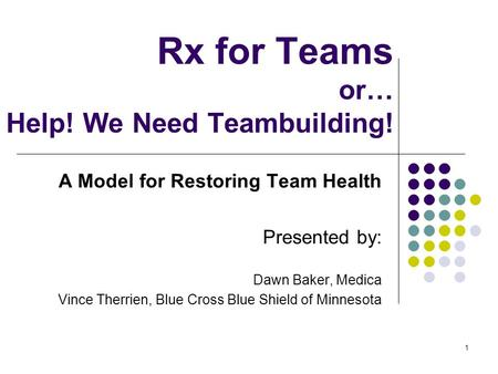 1 Rx for Teams or… Help! We Need Teambuilding! A Model for Restoring Team Health Presented by: Dawn Baker, Medica Vince Therrien, Blue Cross Blue Shield.