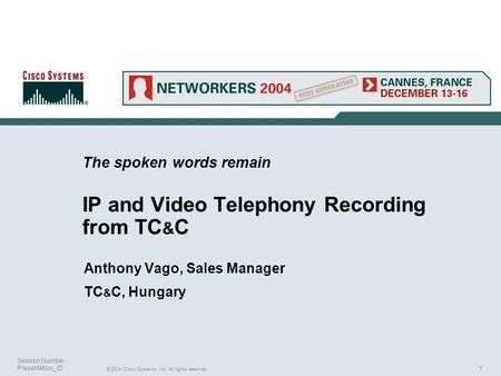 1 © 2004 Cisco Systems, Inc. All rights reserved. Session Number Presentation_ID The spoken words remain IP and Video Telephony Recording from TC & C Anthony.