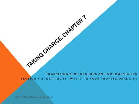 TAKING CHARGE: CHAPTER 7 ORGANIZING YOUR RECORDS AND DOCUMENTATION SECTION 7.3: GETTING IT WRITE IN YOUR PROFESSIONAL LIFE © 2012 IDEAS Center - Publications.