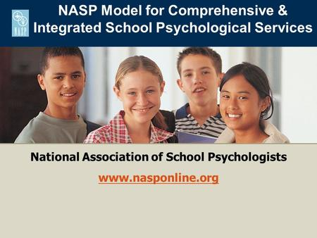 National Association of School Psychologists www.nasponline.org NASP Model for Comprehensive & Integrated School Psychological Services.