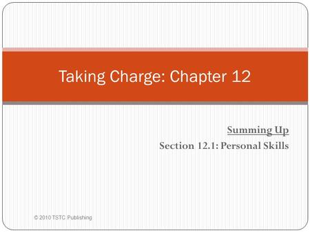 Summing Up Section 12.1: Personal Skills © 2010 TSTC Publishing Taking Charge: Chapter 12.