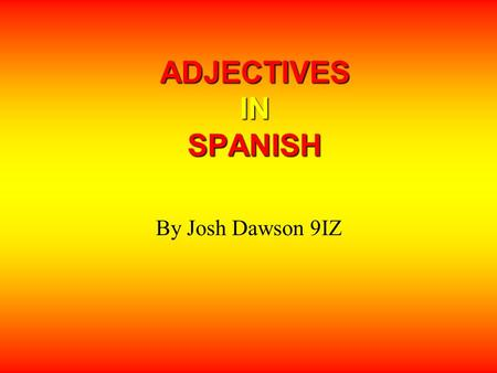 ADJECTIVES IN SPANISH By Josh Dawson 9IZ.