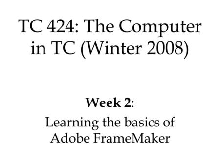 Week 2 : Learning the basics of Adobe FrameMaker TC 424: The Computer in TC (Winter 2008)
