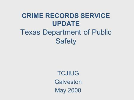CRIME RECORDS SERVICE UPDATE Texas Department of Public Safety TCJIUG Galveston May 2008.