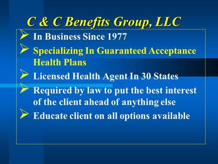C & C Benefits Group, LLC In Business Since 1977 Specializing In Guaranteed Acceptance Health Plans Licensed Health Agent In 30 States Required by law.