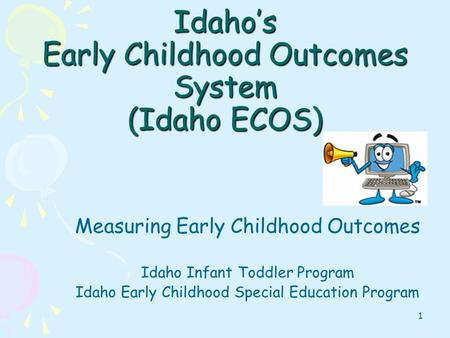 1 Idahos Early Childhood Outcomes System (Idaho ECOS) Measuring Early Childhood Outcomes Idaho Infant Toddler Program Idaho Early Childhood Special Education.