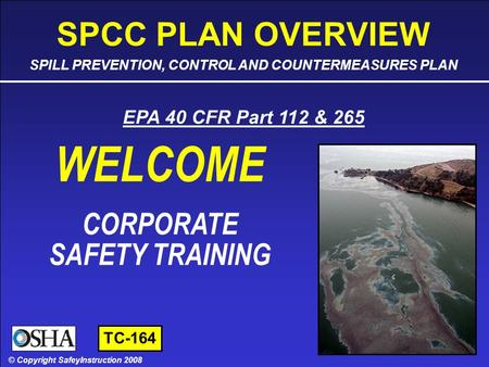 SPCC PLAN OVERVIEW - SLIDE 1 OF 45 © Copyright SafetyInstruction 2008 SAFETY TRAINING CORPORATE SAFETY TRAINING © Copyright SafeyInstruction 2008 EPA 40.