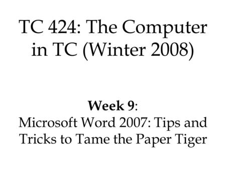 TC 424: The Computer in TC (Winter 2008) Week 9 : Microsoft Word 2007: Tips and Tricks to Tame the Paper Tiger.