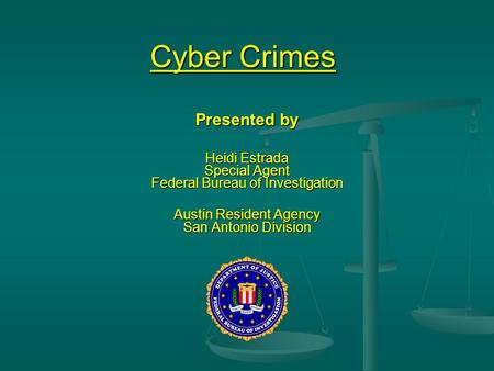 Cyber Crimes Presented by Heidi Estrada Special Agent Federal Bureau of Investigation Austin Resident Agency San Antonio Division.