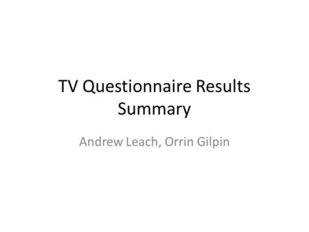 TV Questionnaire Results Summary Andrew Leach, Orrin Gilpin.