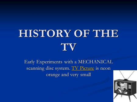 HISTORY OF THE TV Early Experiments with a MECHANICAL scanning disc system. TV Picture is neon orange and very small TV PictureTV Picture.