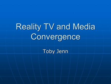 Reality TV and Media Convergence Toby Jenn. Why is Big Brother so successful? I think weve all been asking ourselves this for years. I think weve all.