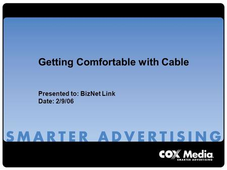 Getting Comfortable with Cable Presented to: BizNet Link Date: 2/9/06.