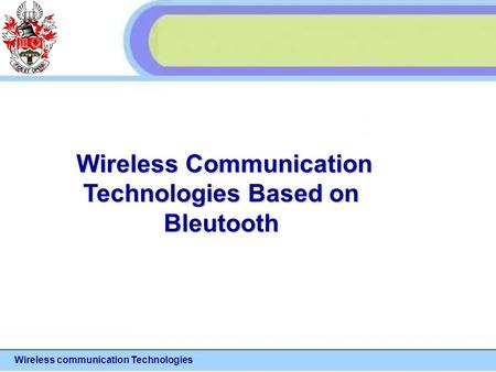 Wireless communication Technologies Wireless Communication Wireless Communication Technologies Based on Bleutooth.