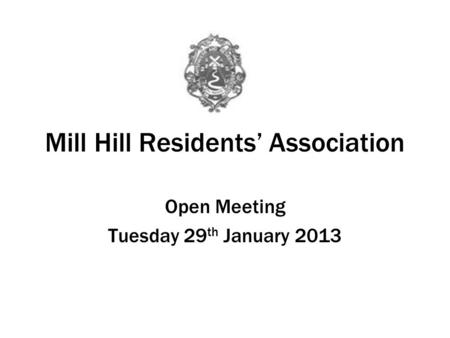 Mill Hill Residents Association Open Meeting Tuesday 29 th January 2013.