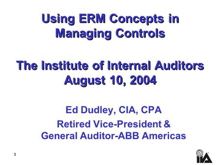 1 Using ERM Concepts in Managing Controls The Institute of Internal Auditors August 10, 2004 Ed Dudley, CIA, CPA Retired Vice-President & General Auditor-ABB.
