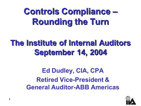 1 Controls Compliance – Rounding the Turn The Institute of Internal Auditors September 14, 2004 Ed Dudley, CIA, CPA Retired Vice-President & General Auditor-ABB.