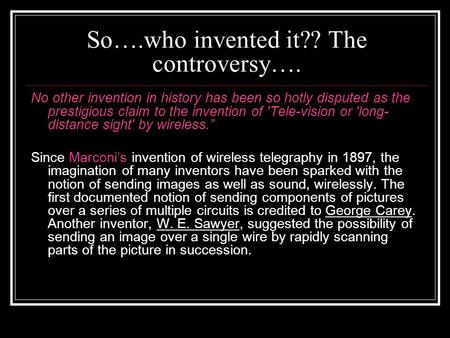 So….who invented it?? The controversy…. No other invention in history has been so hotly disputed as the prestigious claim to the invention of 'Tele-vision.