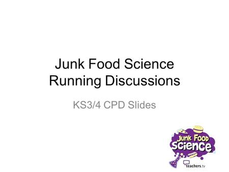 Junk Food Science Running Discussions KS3/4 CPD Slides.