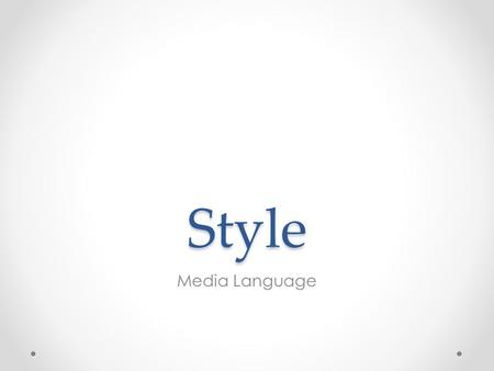 Style Media Language. Style Style is about the look and sound of the programme, the feel of it. The way the camera moves, scenes are staged and cut, the.