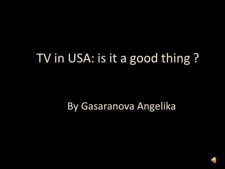 TV in USA: is it a good thing ? By Gasaranova Angelika.