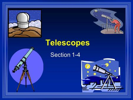 Telescopes Section 1-4. Telescope l Tele – distant, far l Scope- see l Invented in the 16 th century l First used by Galileo Who found moons around Jupiter.