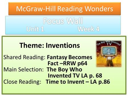 McGraw-Hill Reading Wonders Theme: Inventions Shared Reading: Fantasy Becomes Fact –RRW p64 Main Selection: The Boy Who Invented TV LA p. 68 Close Reading: