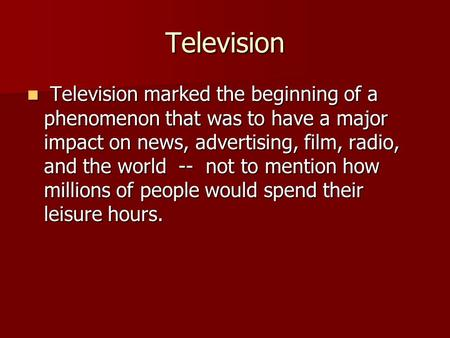 Television Television marked the beginning of a phenomenon that was to have a major impact on news, advertising, film, radio, and the world -- not to mention.