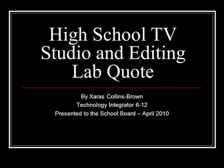 High School TV Studio and Editing Lab Quote By Xaras Collins-Brown Technology Integrator 6-12 Presented to the School Board – April 2010.