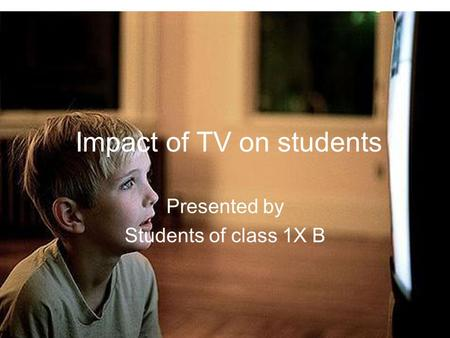Impact of TV on students Presented by Students of class 1X B.