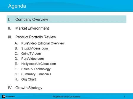 Proprietary and Confidential0. 1 Agenda I.Company Overview II.Market Environment III.Product Portfolio Review A.PureVideo Editorial Overview B.StupidVideos.com.