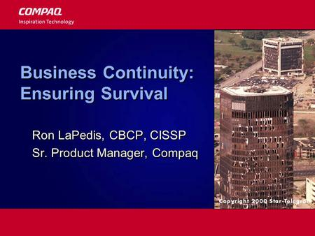 Business Continuity: Ensuring Survival Ron LaPedis, CBCP, CISSP Sr. Product Manager, Compaq Ron LaPedis, CBCP, CISSP Sr. Product Manager, Compaq.