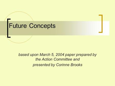 Future Concepts based upon March 5, 2004 paper prepared by the Action Committee and presented by Corinne Brooks.