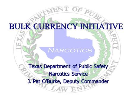 BULK CURRENCY INITIATIVE Texas Department of Public Safety Narcotics Service J. Pat OBurke, Deputy Commander 9/7/2006.