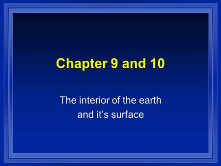 Chapter 9 and 10 The interior of the earth and its surface.