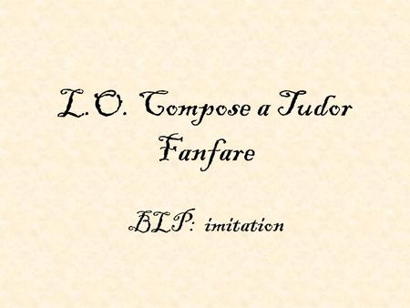 L.O. Compose a Tudor Fanfare BLP: imitation. What were fanfares for? Announce the arrival of someone important Grab peoples attention so they remember.