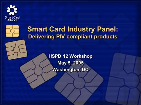 HSPD 12 Workshop May 5, 2005 Washington, DC HSPD 12 Workshop May 5, 2005 Washington, DC Smart Card Industry Panel: Delivering PIV compliant products.