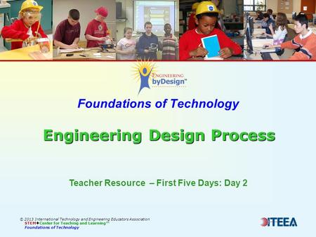 Engineering Design Process Foundations of Technology Engineering Design Process © 2013 International Technology and Engineering Educators Association STEM.