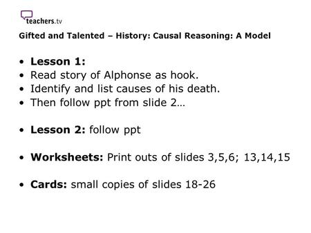 Gifted and Talented – History: Causal Reasoning: A Model Lesson 1: Read story of Alphonse as hook. Identify and list causes of his death. Then follow ppt.