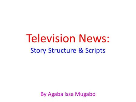 Television News: Story Structure & Scripts By Agaba Issa Mugabo.
