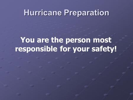 Hurricane Preparation You are the person most responsible for your safety!
