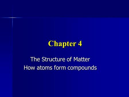 Chapter 4 The Structure of Matter How atoms form compounds.