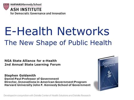 E-Health Networks The New Shape of Public Health NGA State Alliance for e-Health 2nd Annual State Learning Forum Stephen Goldsmith Daniel Paul Professor.