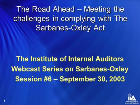1 The Road Ahead – Meeting the challenges in complying with The Sarbanes-Oxley Act The Institute of Internal Auditors Webcast Series on Sarbanes-Oxley.