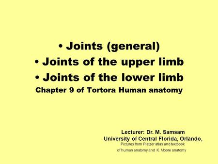 Joints (general) Joints of the upper limb Joints of the lower limb Chapter 9 of Tortora Human anatomy Lecturer: Dr. M. Samsam University of Central Florida,