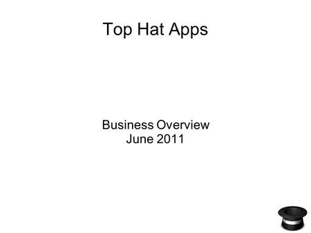 Top Hat Apps Business Overview June 2011. The Opportunity The burgeoning tablet market buoyed by the iPad really started to take shape in 2010. According.