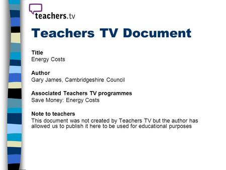 Teachers TV Document Title Energy Costs Author Gary James, Cambridgeshire Council Associated Teachers TV programmes Save Money: Energy Costs Note to teachers.